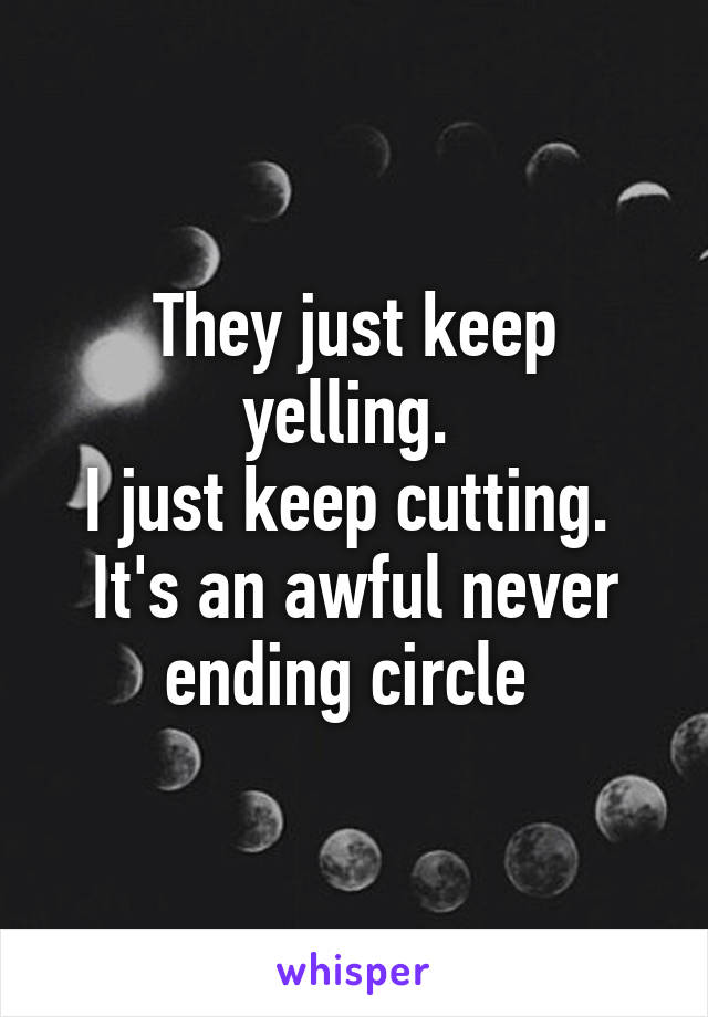 They just keep yelling.  I just keep cutting.  It's an awful never ending circle
