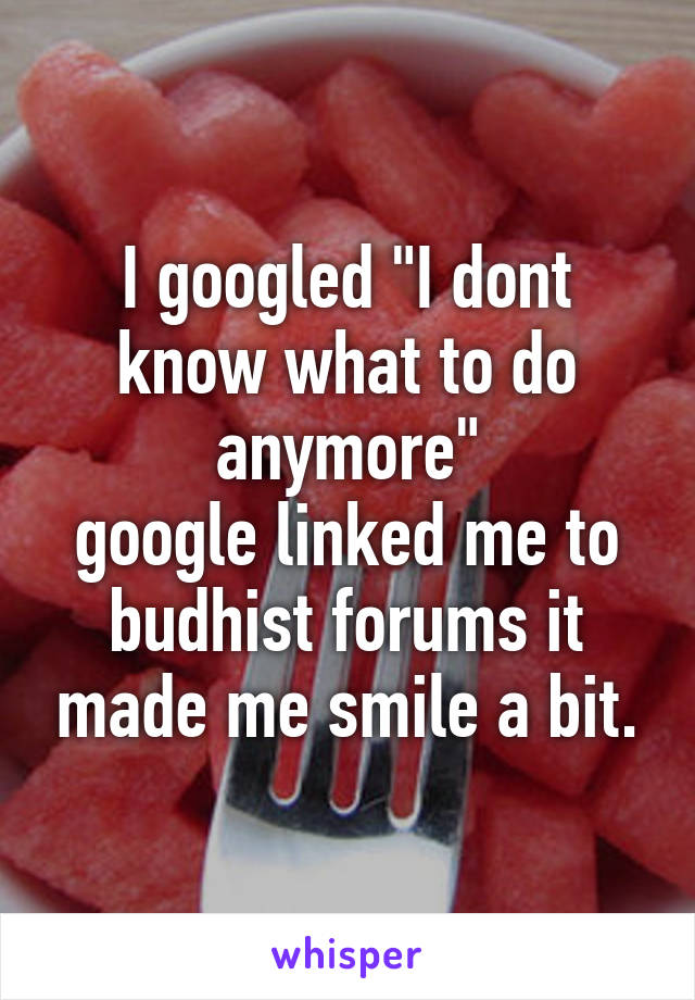 """I googled """"I dont know what to do anymore"""" google linked me to budhist forums it made me smile a bit."""