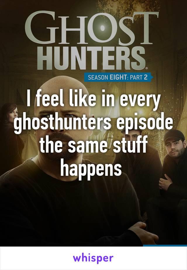 I feel like in every ghosthunters episode the same stuff happens