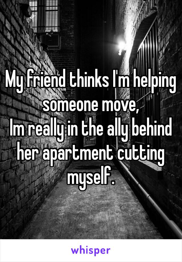 My friend thinks I'm helping someone move, Im really in the ally behind her apartment cutting myself.