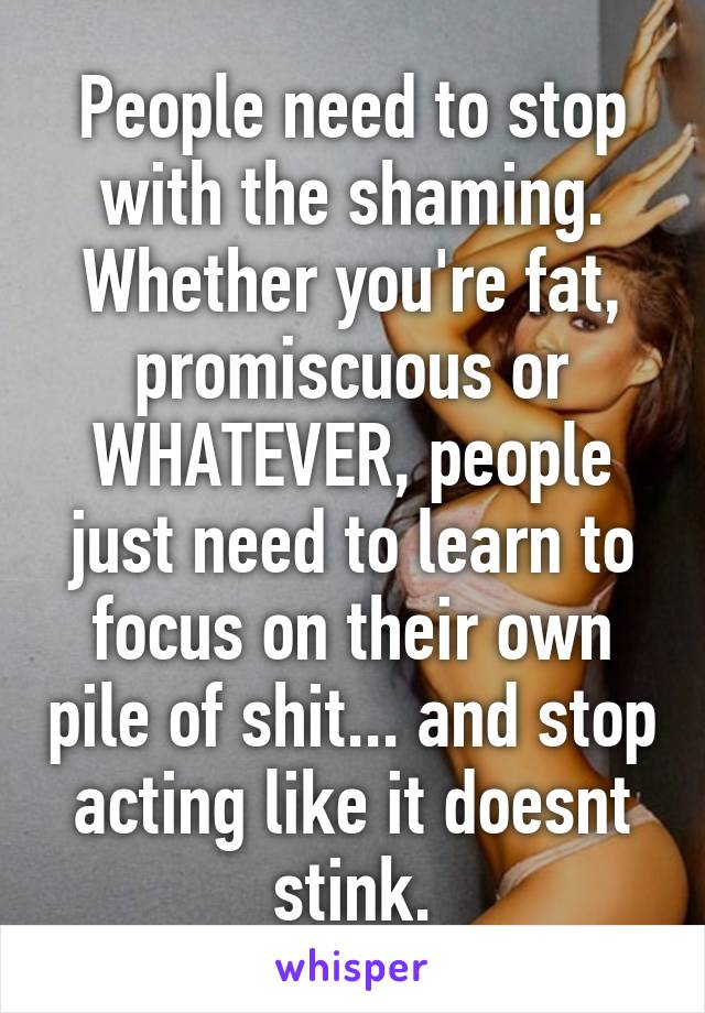 People need to stop with the shaming. Whether you're fat, promiscuous or WHATEVER, people just need to learn to focus on their own pile of shit... and stop acting like it doesnt stink.