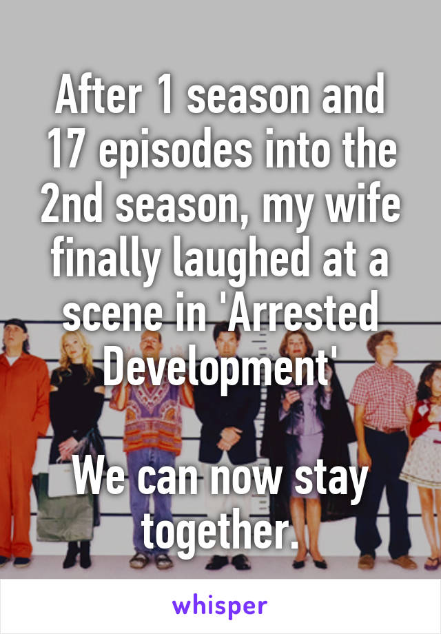After 1 season and 17 episodes into the 2nd season, my wife finally laughed at a scene in 'Arrested Development'  We can now stay together.