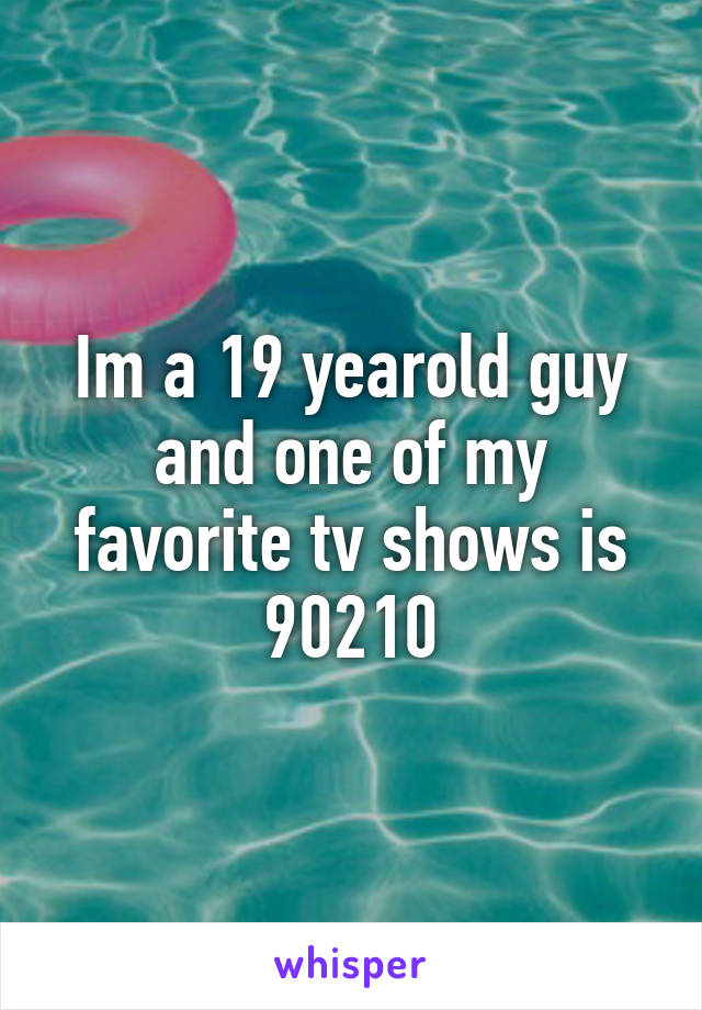 Im a 19 yearold guy and one of my favorite tv shows is 90210