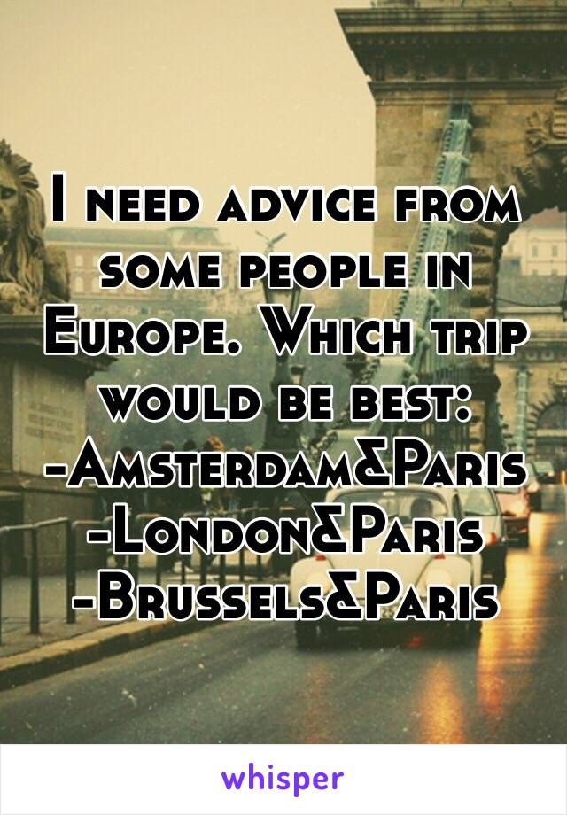 I need advice from some people in Europe. Which trip would be best: -Amsterdam&Paris  -London&Paris  -Brussels&Paris