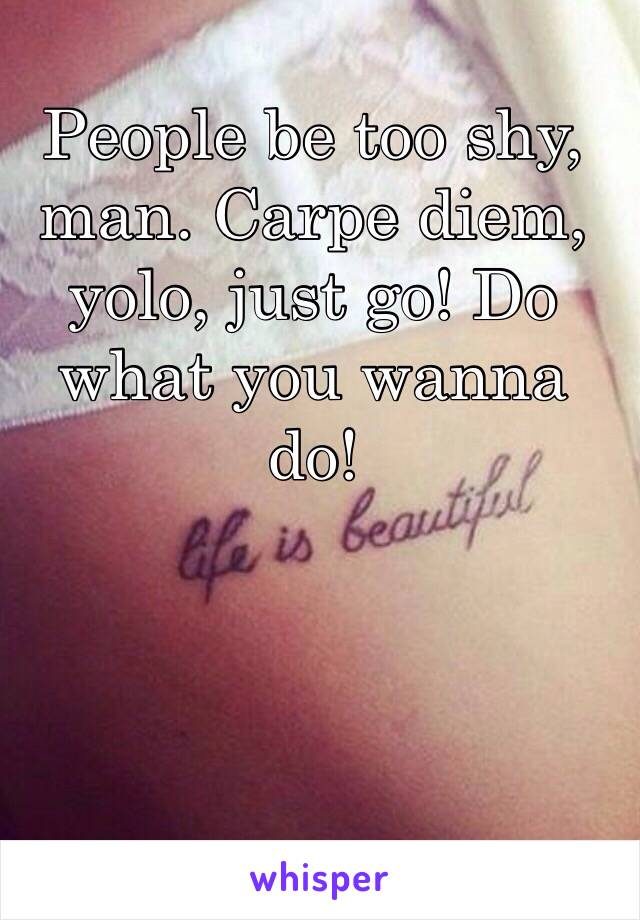 People be too shy, man. Carpe diem, yolo, just go! Do what you wanna do!