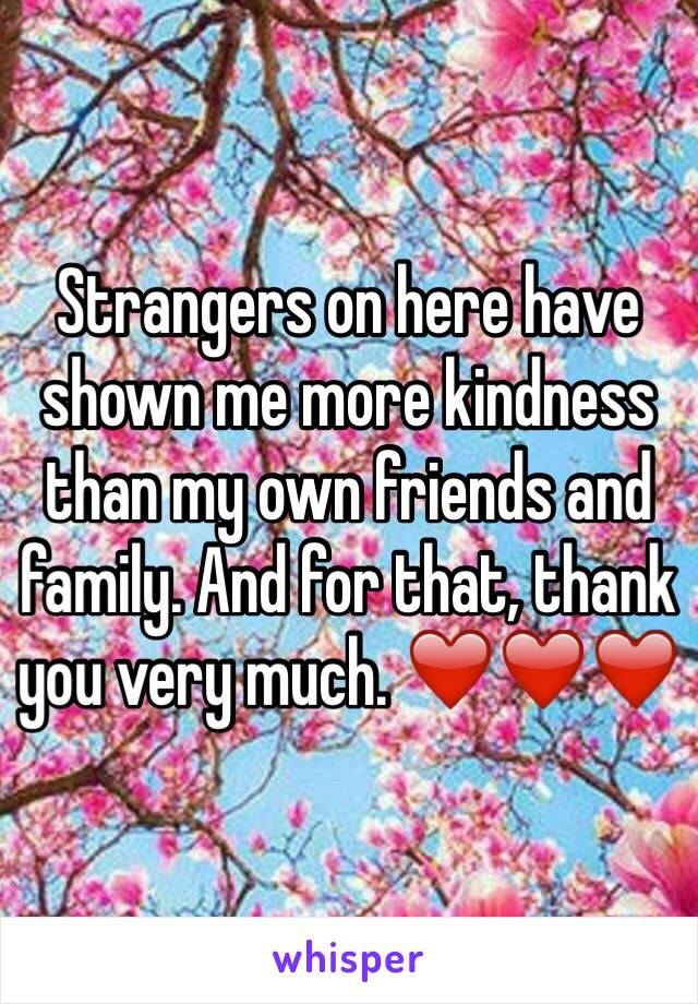 Strangers on here have shown me more kindness than my own friends and family. And for that, thank you very much. ❤️❤️❤️