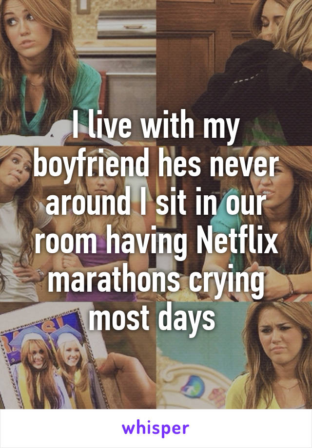 I live with my boyfriend hes never around I sit in our room having Netflix marathons crying most days