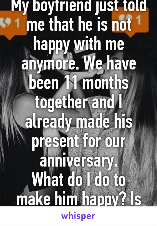 My boyfriend just told me that he is not happy with me anymore. We have been 11 months together and I already made his present for our anniversary. What do I do to make him happy? Is he gonna live me?
