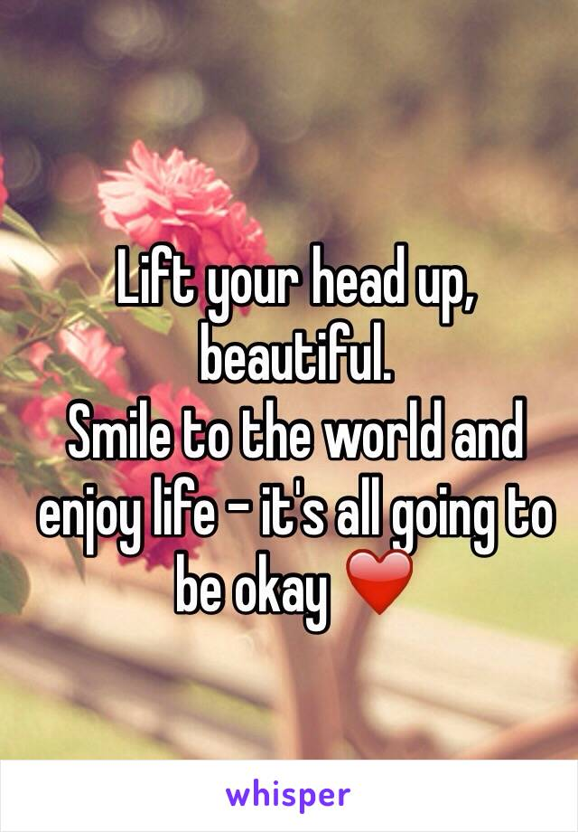 Lift your head up, beautiful. Smile to the world and enjoy life - it's all going to be okay ❤️
