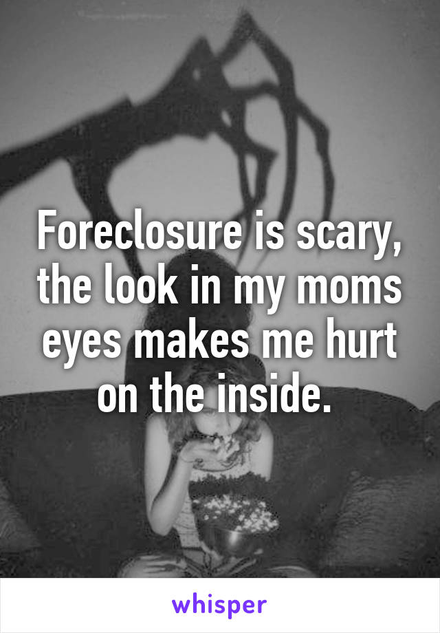 Foreclosure is scary, the look in my moms eyes makes me hurt on the inside.