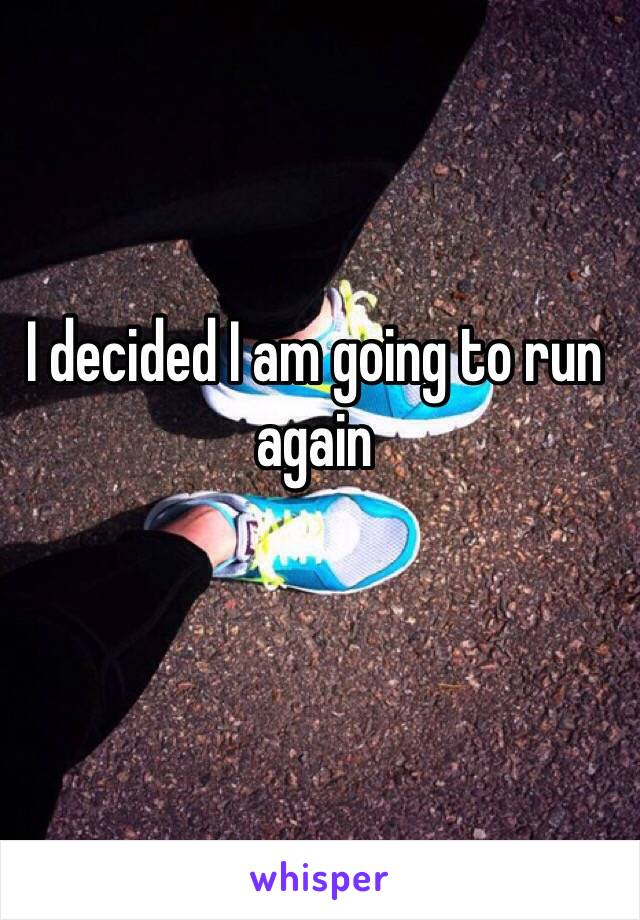 I decided I am going to run again