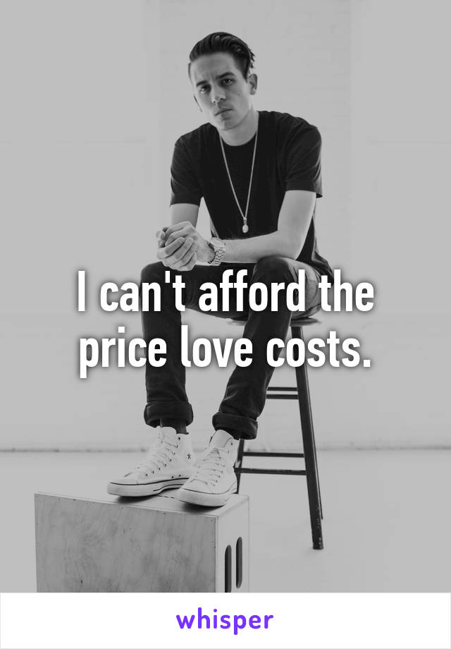 I can't afford the price love costs.