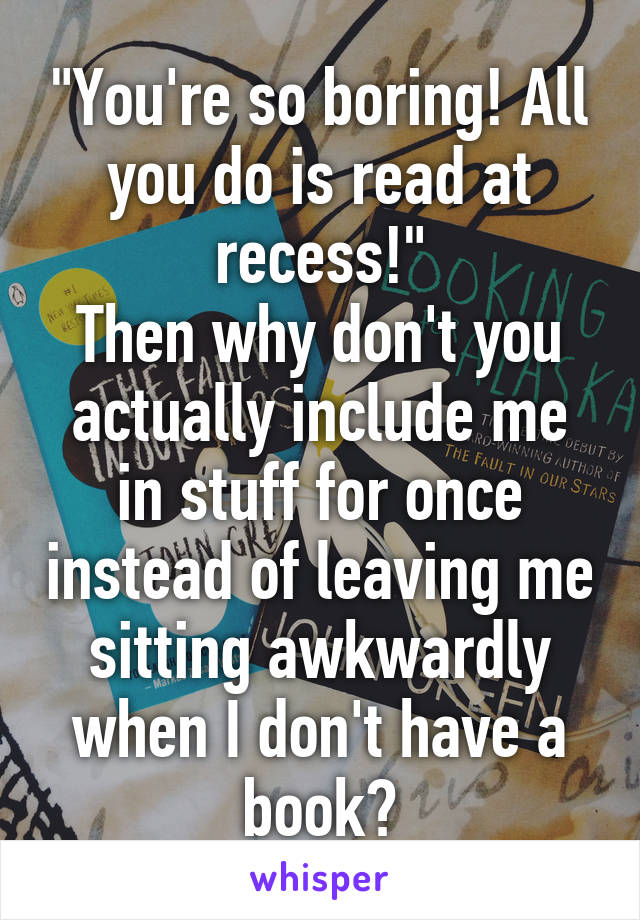 """""""You're so boring! All you do is read at recess!"""" Then why don't you actually include me in stuff for once instead of leaving me sitting awkwardly when I don't have a book?"""