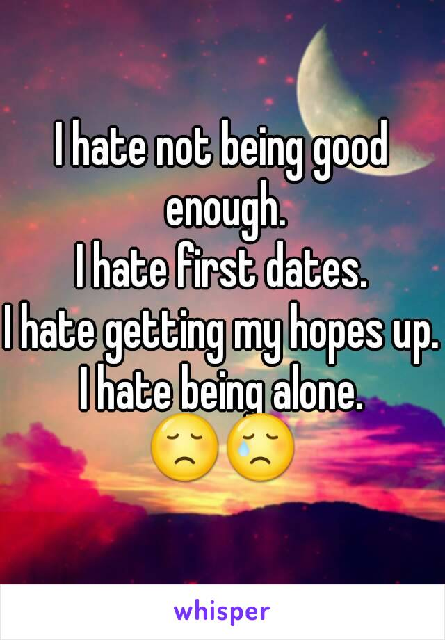 I hate not being good enough. I hate first dates. I hate getting my hopes up. I hate being alone. 😞😢
