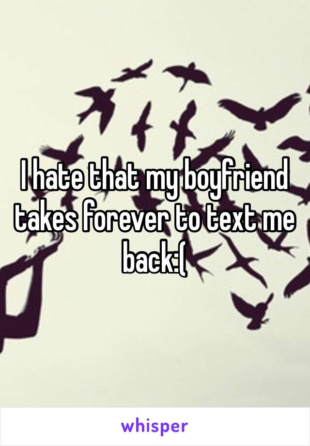 I hate that my boyfriend takes forever to text me back:(