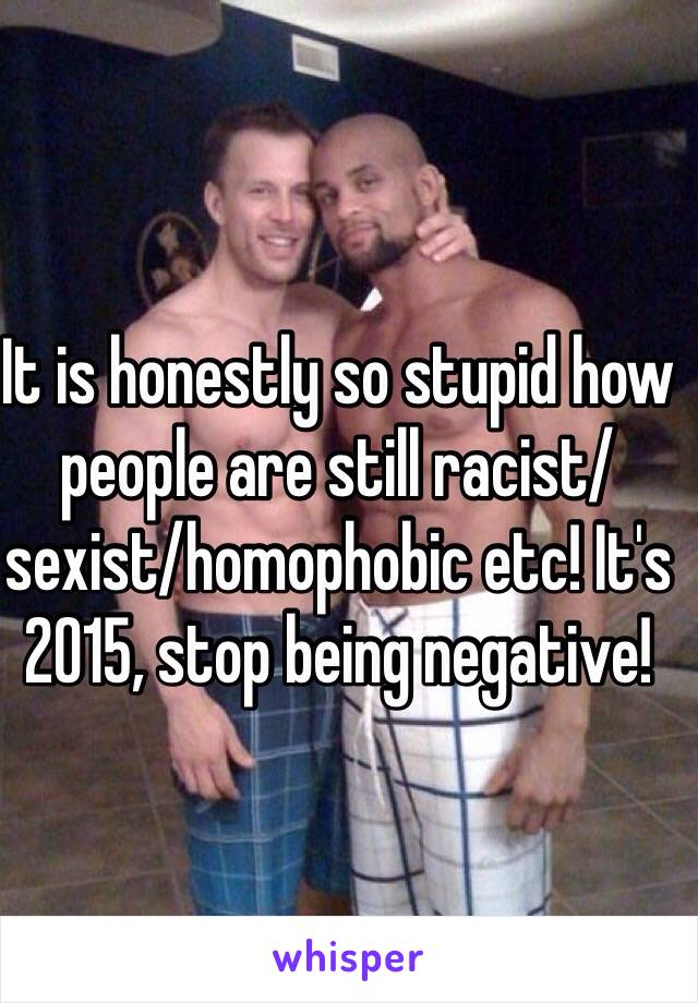 It is honestly so stupid how people are still racist/sexist/homophobic etc! It's 2015, stop being negative!