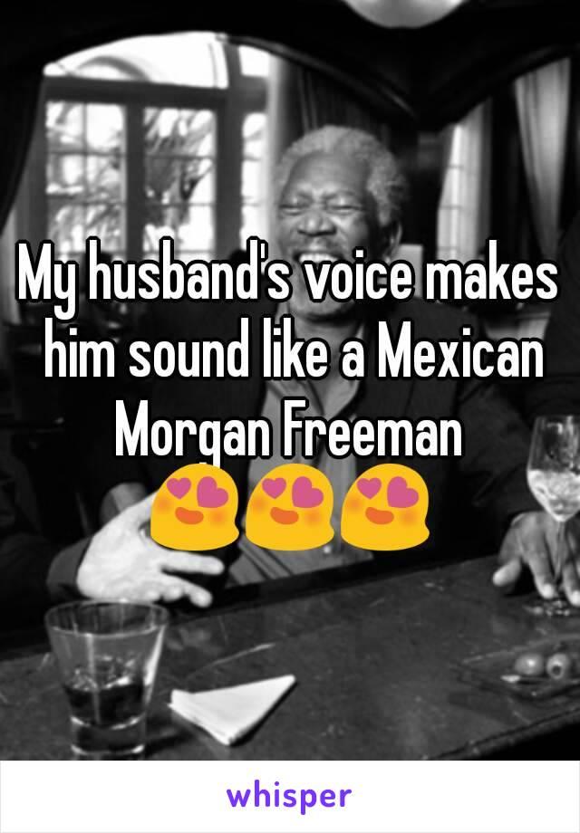 my husband s voice makes him sound like a mexican morgan freeman