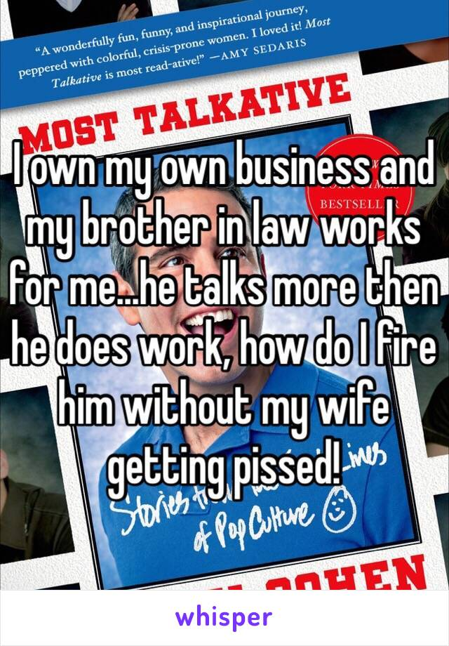 I own my own business and my brother in law works for me...he talks more then he does work, how do I fire him without my wife getting pissed!