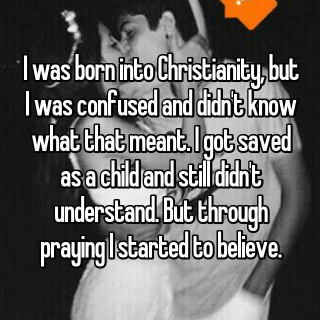 I was born into Christianity, but I was confused and didn't know what that meant. I got saved as a child and still didn't understand. But through praying I started to believe.