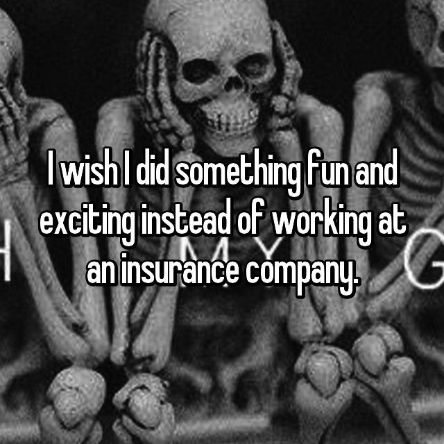 I wish I did something fun and exciting instead of working at an insurance company. 😒