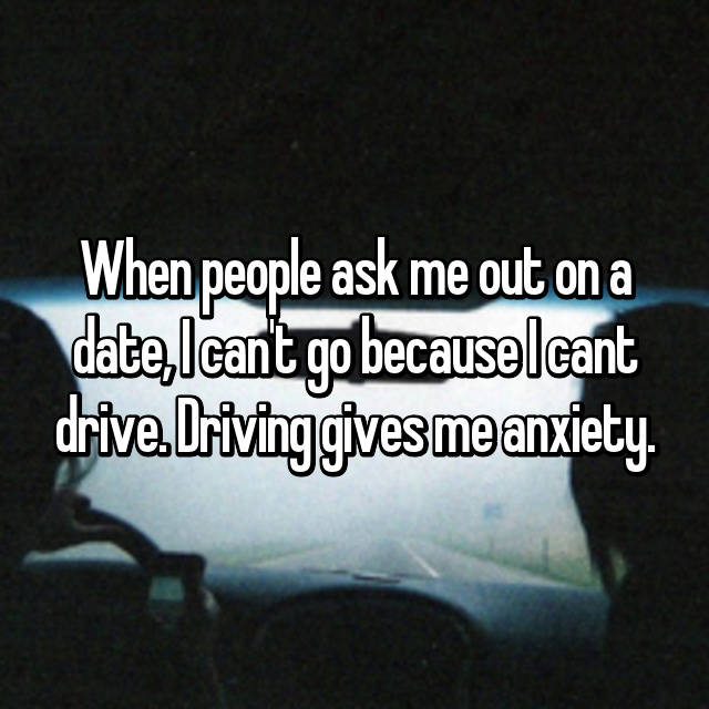 When people ask me out on a date, I can't go because I cant drive. Driving gives me anxiety.