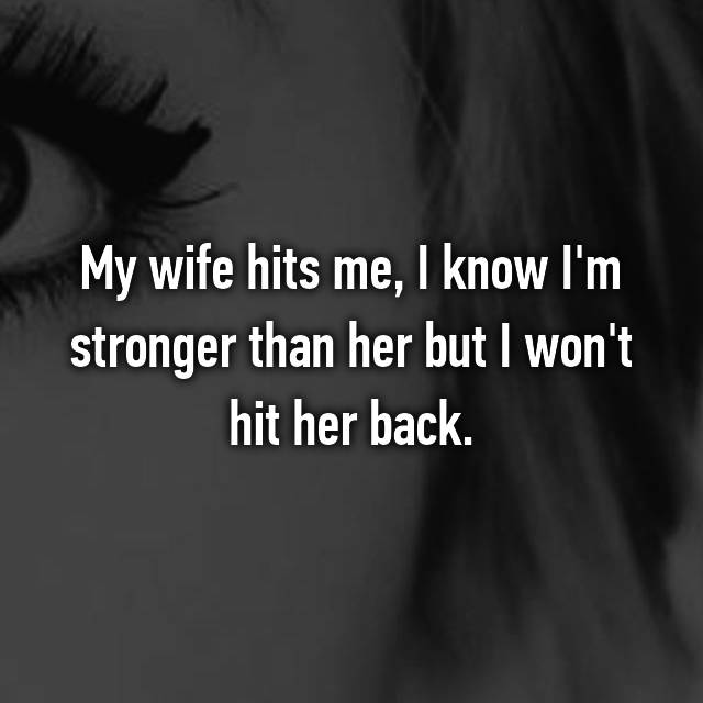 My wife hits me, I know I'm stronger than her but I won't hit her back.