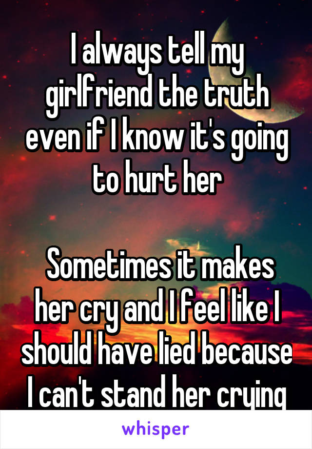 I always tell my girlfriend the truth even if I know it's going to hurt her   Sometimes it makes her cry and I feel like I should have lied because I can't stand her crying