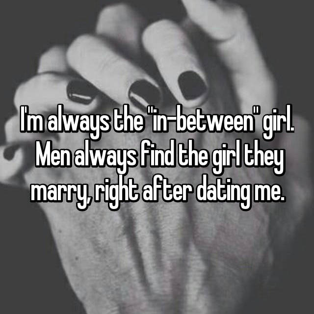 "I'm always the ""in-between"" girl.  Men always find the girl they marry, right after dating me."