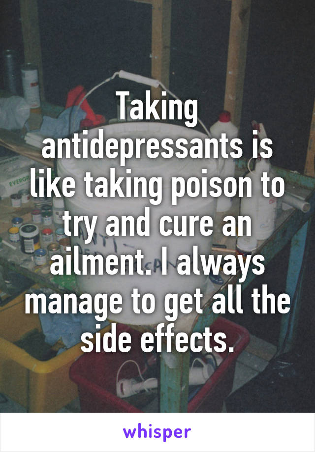 Taking antidepressants is like taking poison to try and cure an ailment. I always manage to get all the side effects.