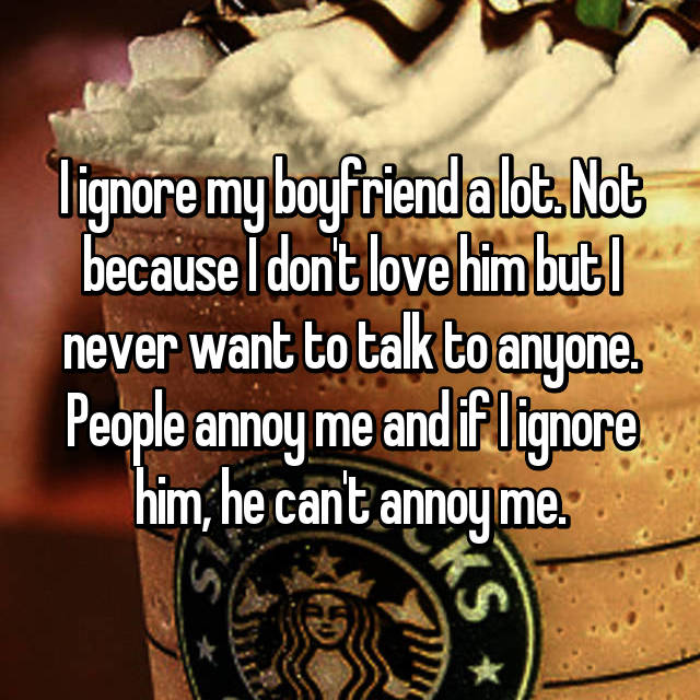 I ignore my boyfriend a lot. Not because I don't love him but I never want to talk to anyone. People annoy me and if I ignore him, he can't annoy me.
