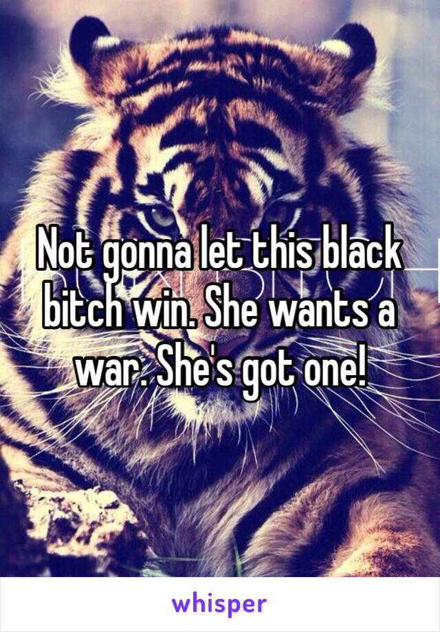 Not gonna let this black bitch win. She wants a war. She's got one!