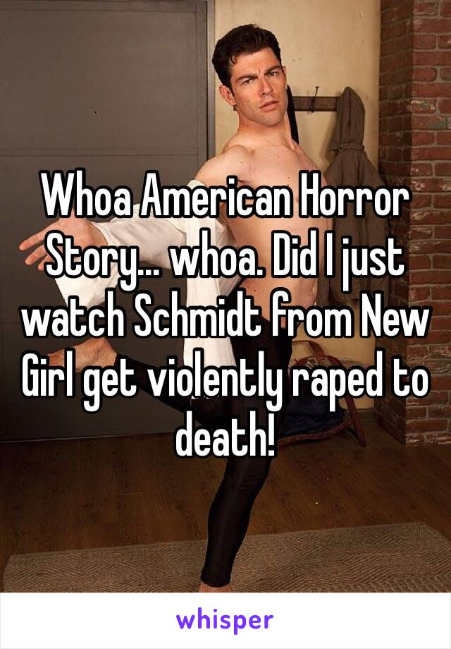 Whoa American Horror Story... whoa. Did I just watch Schmidt from New Girl get violently raped to death!