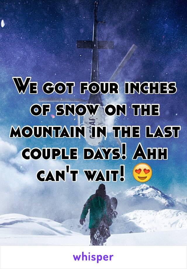 We got four inches of snow on the mountain in the last couple days! Ahh can't wait! 😍