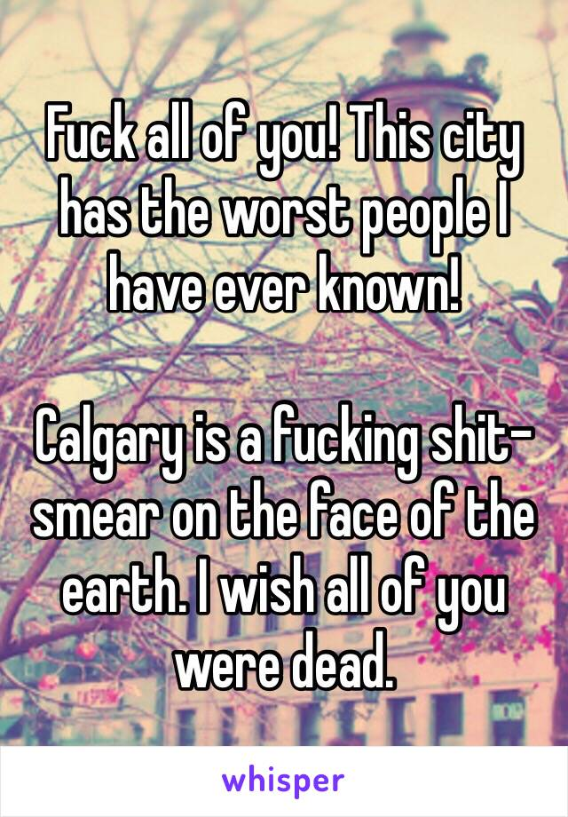 Fuck all of you! This city has the worst people I have ever known!  Calgary is a fucking shit-smear on the face of the earth. I wish all of you were dead.