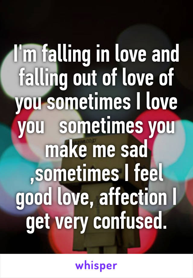 I'm falling in love and falling out of love of you sometimes I love you   sometimes you make me sad ,sometimes I feel good love, affection I get very confused.