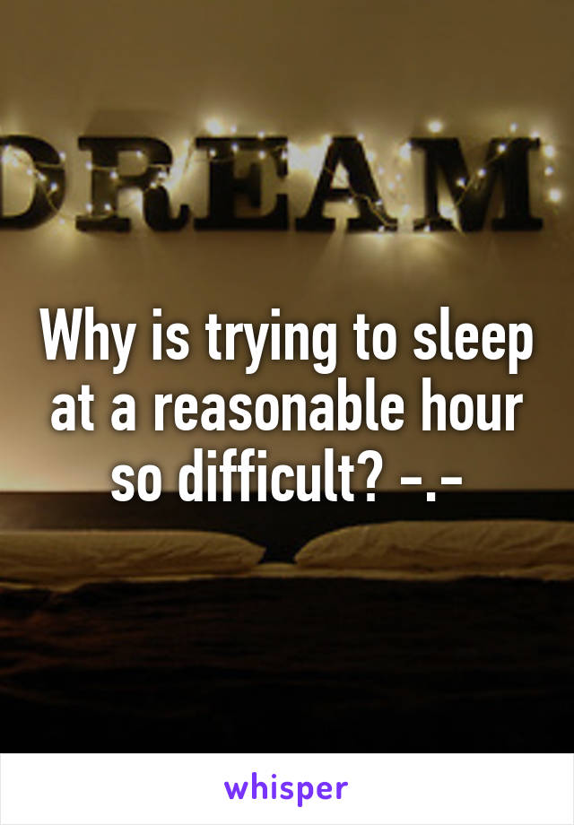Why is trying to sleep at a reasonable hour so difficult? -.-