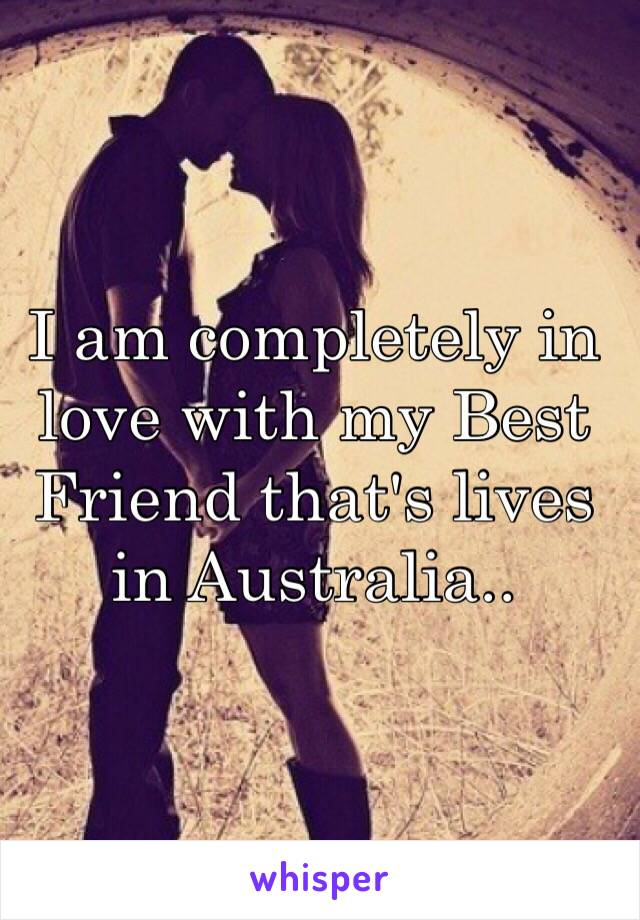I am completely in love with my Best Friend that's lives in Australia..