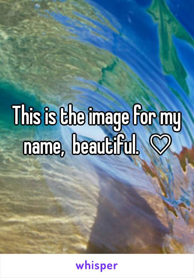 This is the image for my name,  beautiful.  ♡