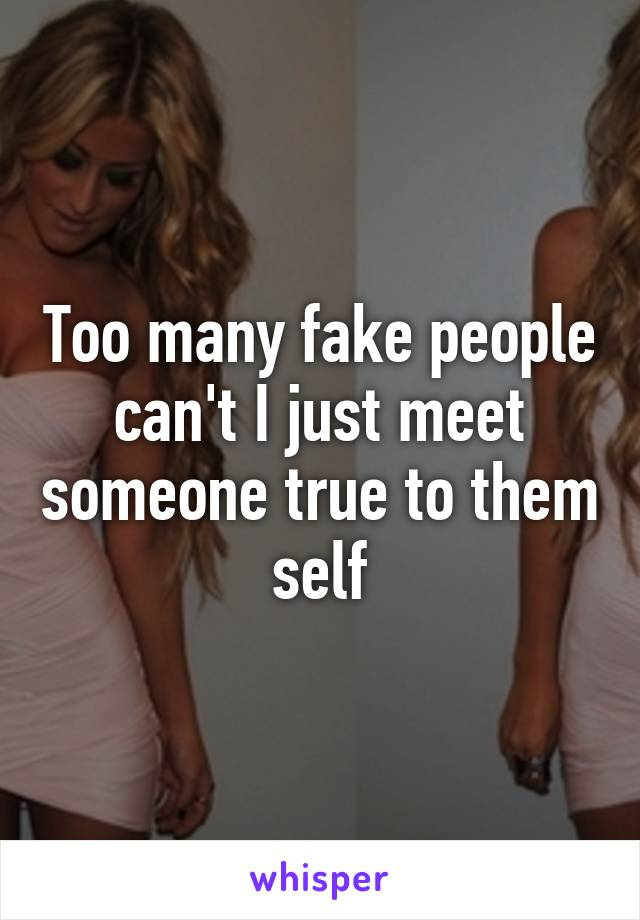 Too many fake people can't I just meet someone true to them self
