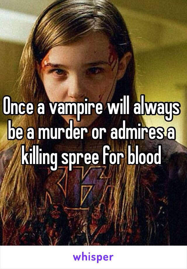 Once a vampire will always be a murder or admires a killing spree for blood