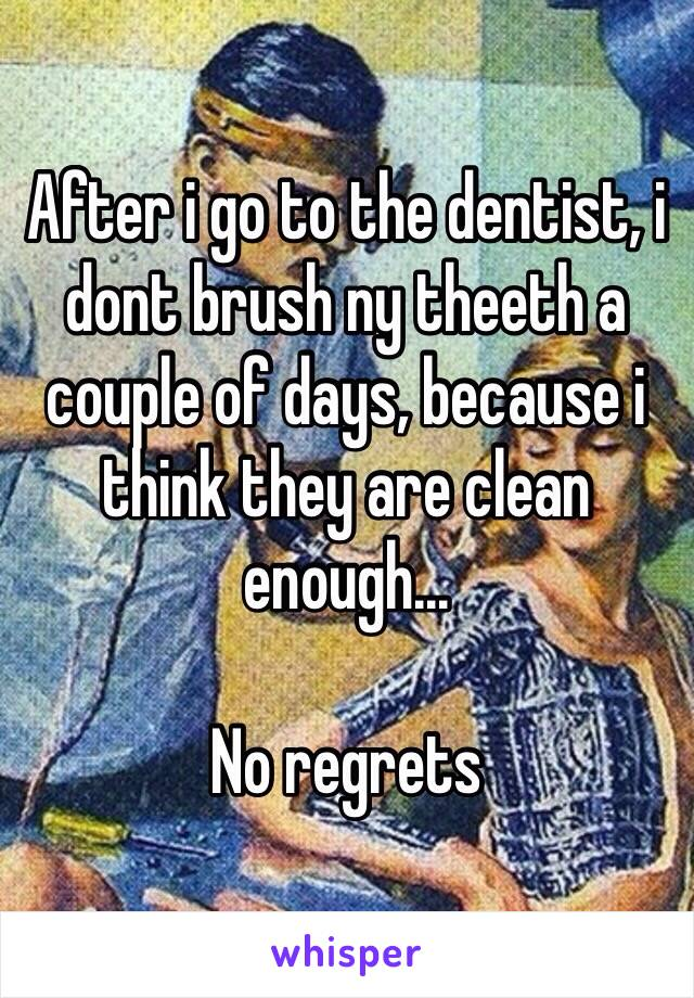 After i go to the dentist, i dont brush ny theeth a couple of days, because i think they are clean enough...  No regrets
