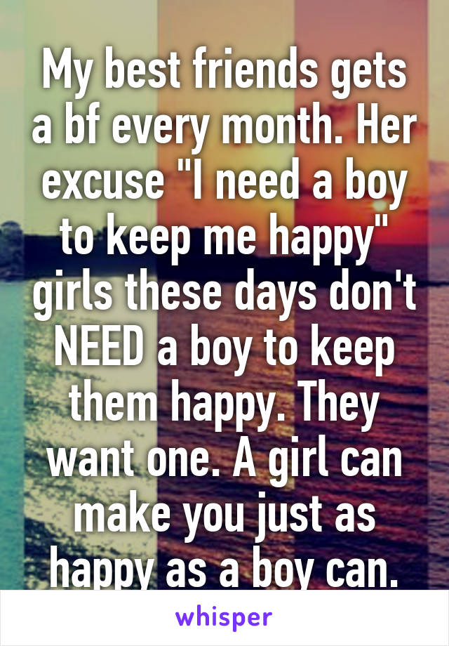 "My best friends gets a bf every month. Her excuse ""I need a boy to keep me happy"" girls these days don't NEED a boy to keep them happy. They want one. A girl can make you just as happy as a boy can."
