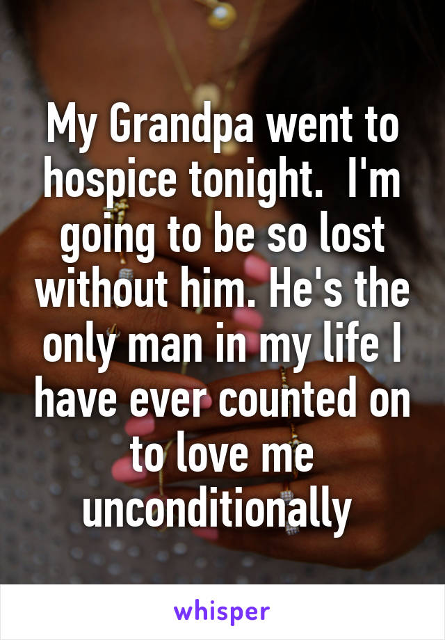 My Grandpa went to hospice tonight.  I'm going to be so lost without him. He's the only man in my life I have ever counted on to love me unconditionally