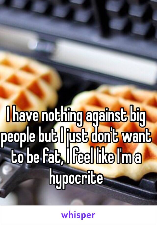 I have nothing against big people but I just don't want to be fat, I feel like I'm a hypocrite