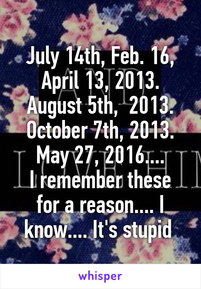 July 14th, Feb. 16, April 13, 2013. August 5th,  2013. October 7th, 2013. May 27, 2016.... I remember these for a reason.... I know.... It's stupid