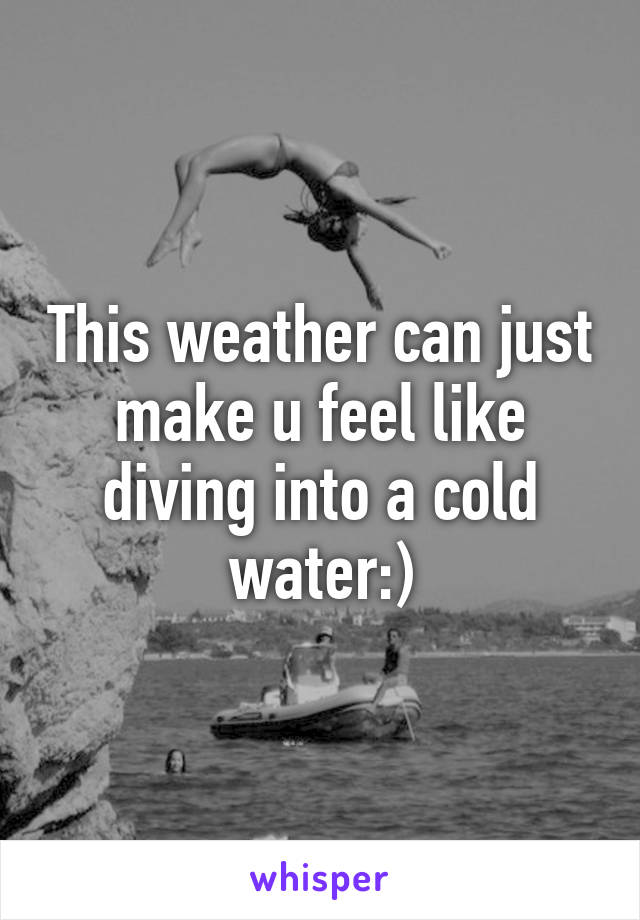 This weather can just make u feel like diving into a cold water:)