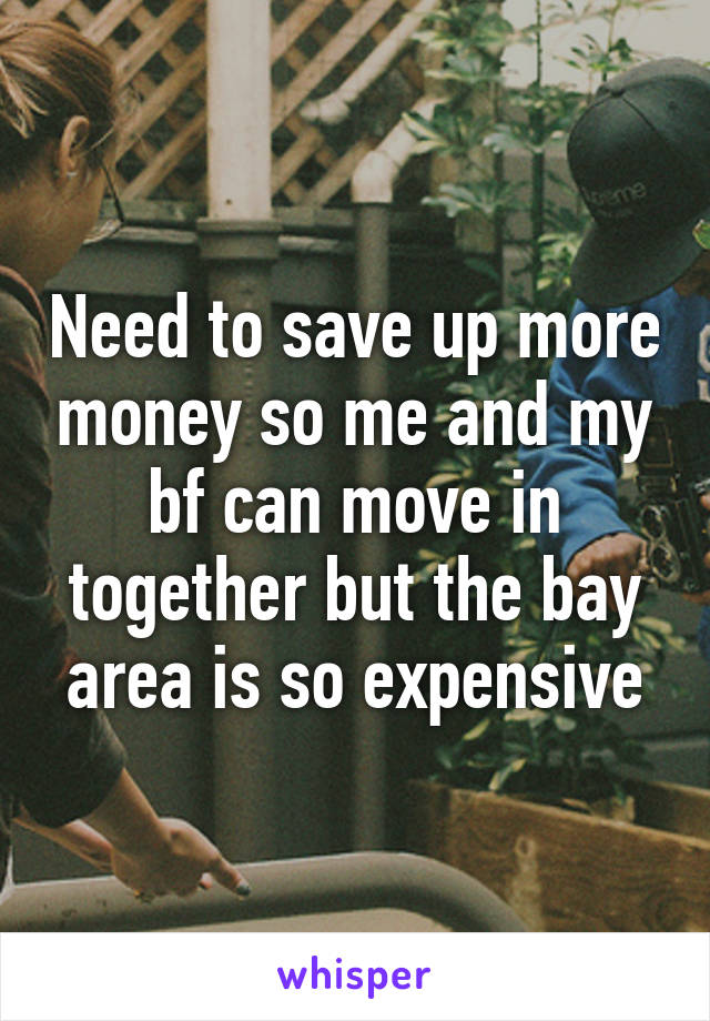 Need to save up more money so me and my bf can move in together but the bay area is so expensive