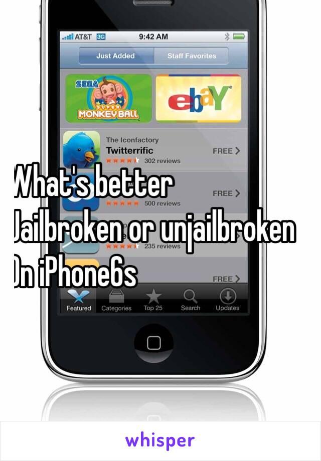 What's better  Jailbroken or unjailbroken  On iPhone6s