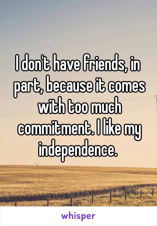 I don't have friends, in part, because it comes with too much commitment. I like my independence.
