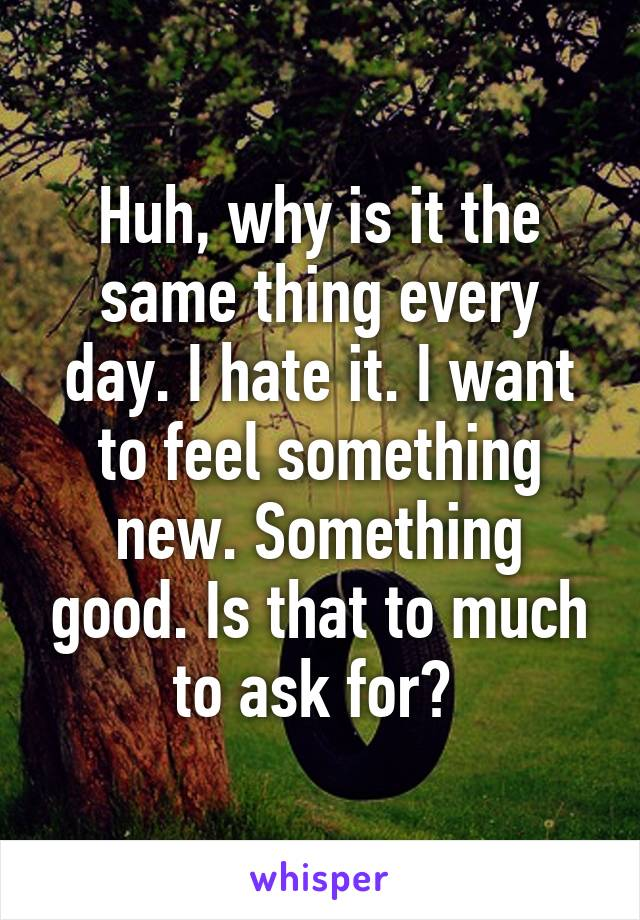 Huh, why is it the same thing every day. I hate it. I want to feel something new. Something good. Is that to much to ask for?